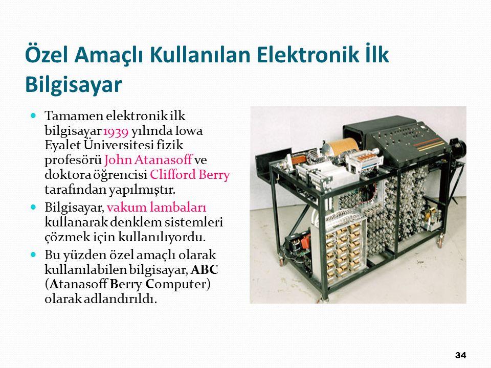 Özel Amaçlı Kullanılan Elektronik İlk Bilgisayar Tamamen elektronik ilk bilgisayar 1939 yılında Iowa Eyalet Üniversitesi fizik profesörü John Atanasof
