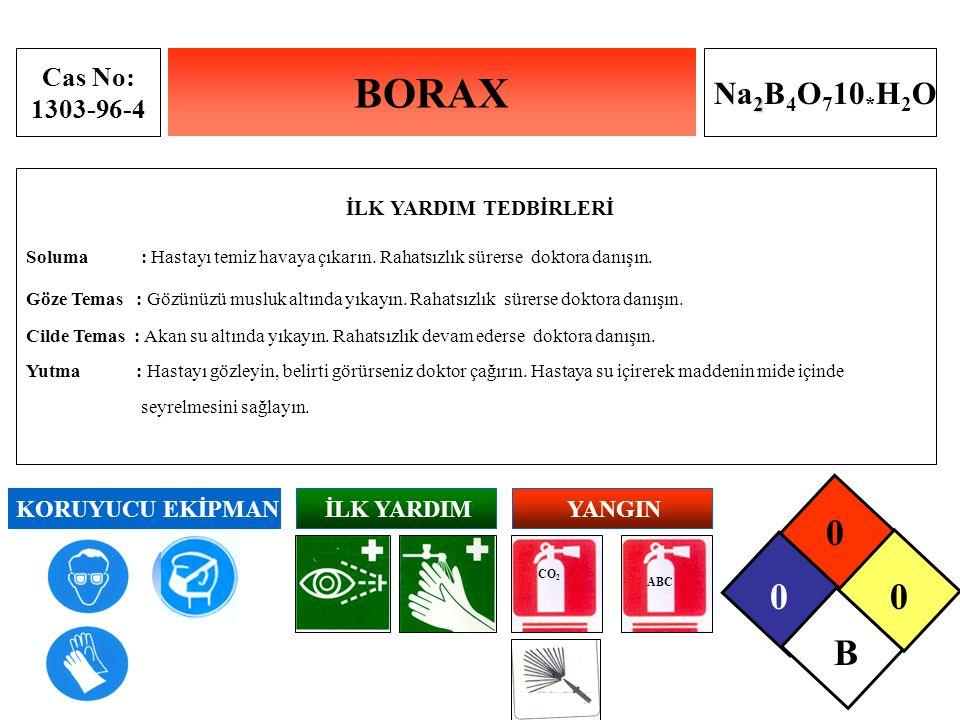 BORAX Cas No: 1303-96-4 2 Na 2 B 4 O 7 10 * H 2 O İLK YARDIM TEDBİRLERİ Soluma : Hastayı temiz havaya çıkarın. Rahatsızlık sürerse doktora danışın. Gö