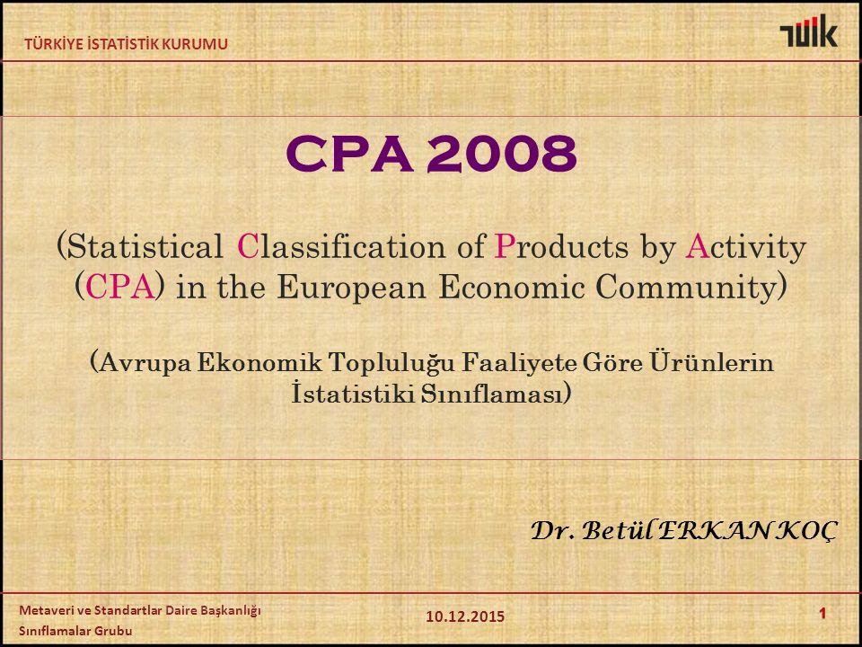 TÜRKİYE İSTATİSTİK KURUMU Metaveri ve Standartlar Daire Başkanlığı Sınıflamalar Grubu CPA 2008 (Statistical Classification of Products by Activity (CPA) in the European Economic Community) (Avrupa Ekonomik Topluluğu Faaliyete Göre Ürünlerin İstatistiki Sınıflaması) 10.12.2015 1 Dr.