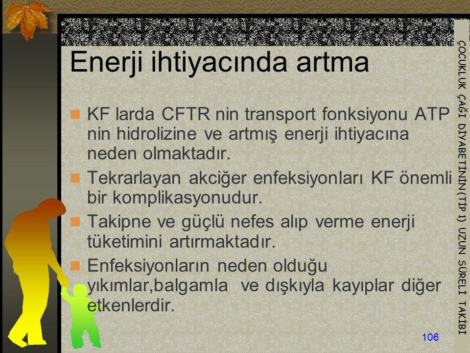 ÇOCUKLUK ÇAĞI DİYABETİNİN (TİP 1) UZUN SÜRELİ TAKİBİ 106 Enerji ihtiyacında artma KF larda CFTR nin transport fonksiyonu ATP nin hidrolizine ve artmış