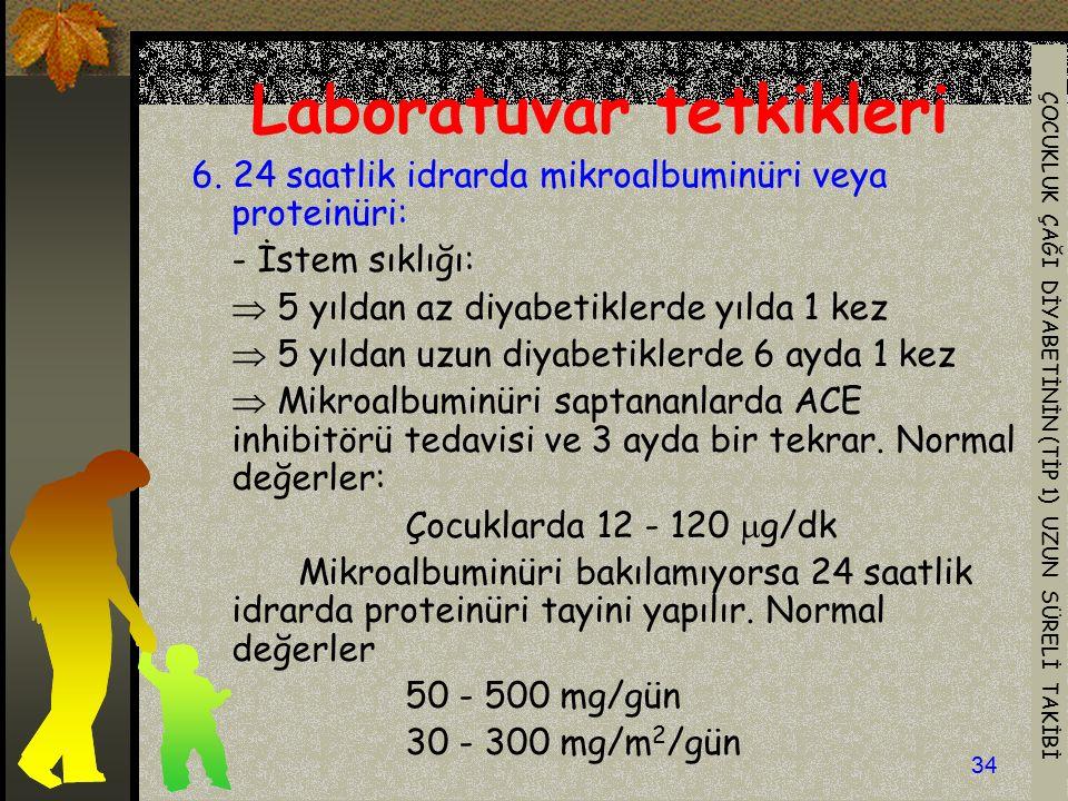 ÇOCUKLUK ÇAĞI DİYABETİNİN (TİP 1) UZUN SÜRELİ TAKİBİ 34 Laboratuvar tetkikleri 6. 24 saatlik idrarda mikroalbuminüri veya proteinüri: - İstem sıklığı: