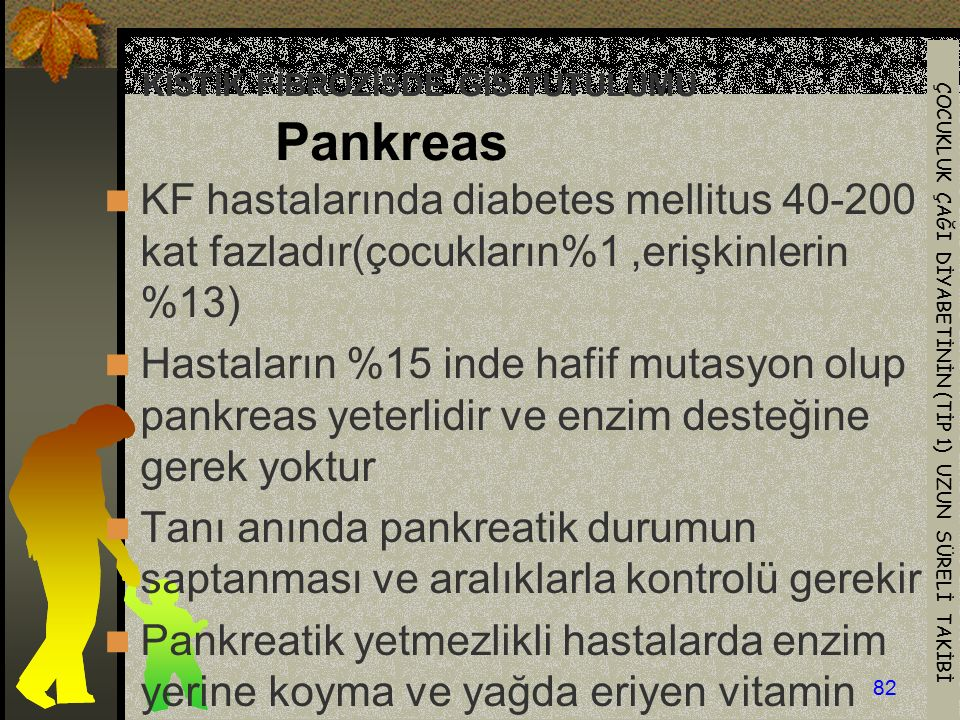 ÇOCUKLUK ÇAĞI DİYABETİNİN (TİP 1) UZUN SÜRELİ TAKİBİ 82 KİSTİK FİBROZİSDE GİS TUTULUMU Pankreas KF hastalarında diabetes mellitus 40-200 kat fazladır(