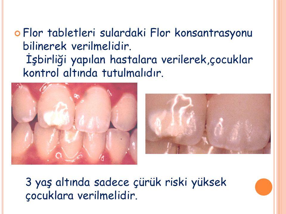 Flor tabletleri sulardaki Flor konsantrasyonu bilinerek verilmelidir. İşbirliği yapılan hastalara verilerek,çocuklar kontrol altında tutulmalıdır. 3 y