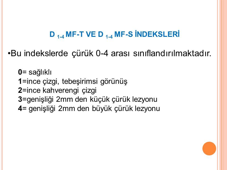 D 1-4 MF-T VE D 1-4 MF-S İNDEKSLERİ Bu indekslerde çürük 0-4 arası sınıflandırılmaktadır. 0= sağlıklı 1=ince çizgi, tebeşirimsi görünüş 2=ince kahvere