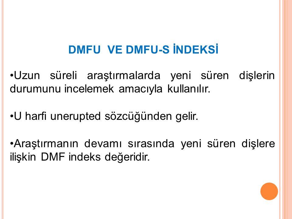 DMFU VE DMFU-S İNDEKSİ Uzun süreli araştırmalarda yeni süren dişlerin durumunu incelemek amacıyla kullanılır. U harfi unerupted sözcüğünden gelir. Ara