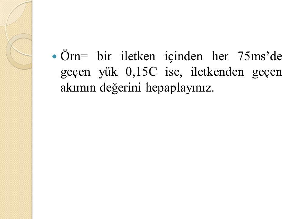 Örn= bir iletken içinden her 75ms'de geçen yük 0,15C ise, iletkenden geçen akımın değerini hepaplayınız.