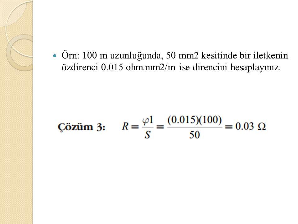 Örn: 100 m uzunluğunda, 50 mm2 kesitinde bir iletkenin özdirenci 0.015 ohm.mm2/m ise direncini hesaplayınız.