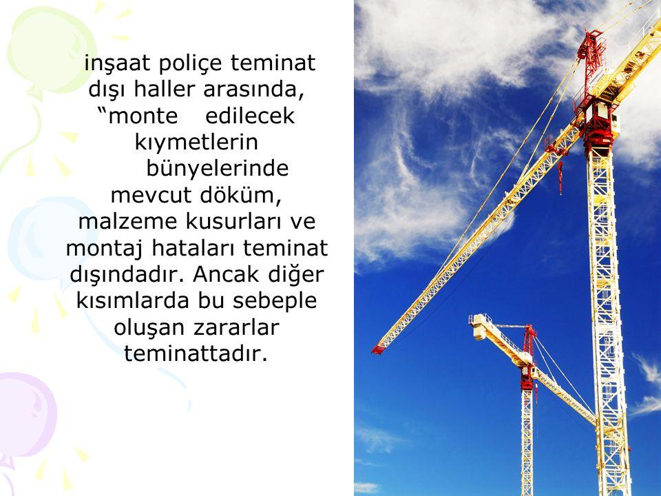 inşaat poliçe teminat dışı haller arasında, monteedilecek kıymetlerin bünyelerinde mevcut döküm, malzeme kusurları ve montaj hataları teminat dışındadır.