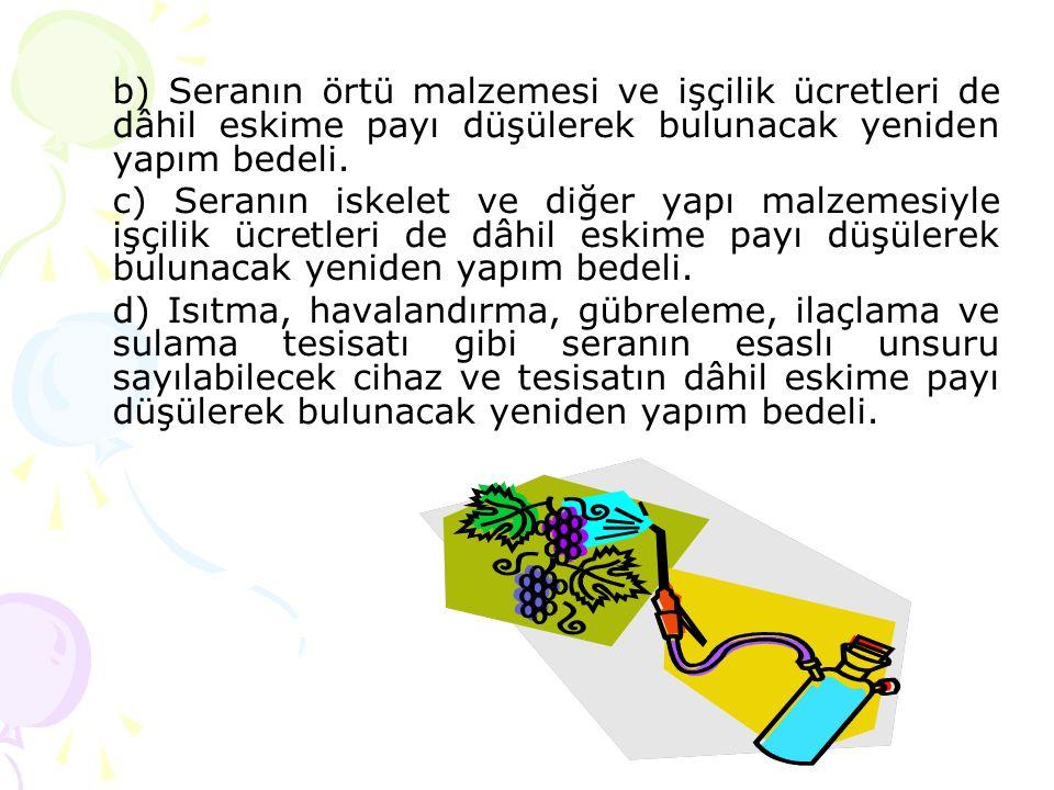 b) Seranın örtü malzemesi ve işçilik ücretleri de dâhil eskime payı düşülerek bulunacak yeniden yapım bedeli.