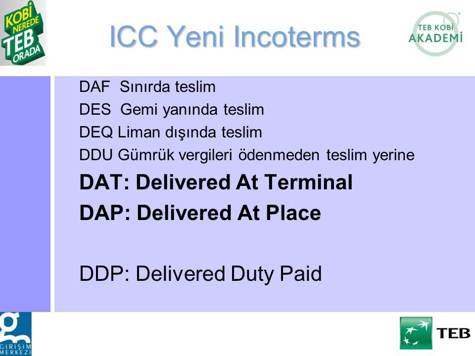 ICC Yeni Incoterms DAF Sınırda teslim DES Gemi yanında teslim DEQ Liman dışında teslim DDU Gümrük vergileri ödenmeden teslim yerine DAT: Delivered At