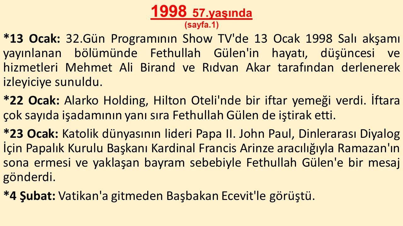 1998 57.yaşında (sayfa.1) *13 Ocak: 32.Gün Programının Show TV'de 13 Ocak 1998 Salı akşamı yayınlanan bölümünde Fethullah Gülen'in hayatı, düşüncesi v