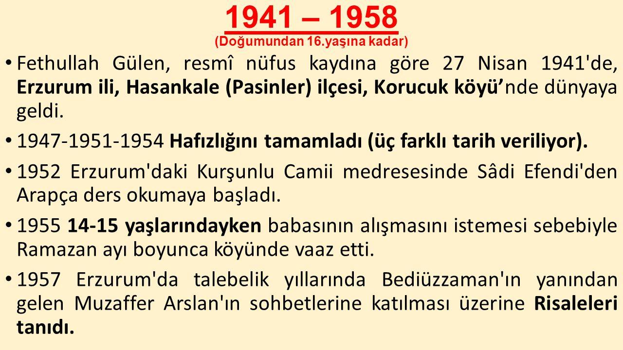 1941 – 1958 (Doğumundan 16.yaşına kadar) Fethullah Gülen, resmî nüfus kaydına göre 27 Nisan 1941'de, Erzurum ili, Hasankale (Pasinler) ilçesi, Korucuk