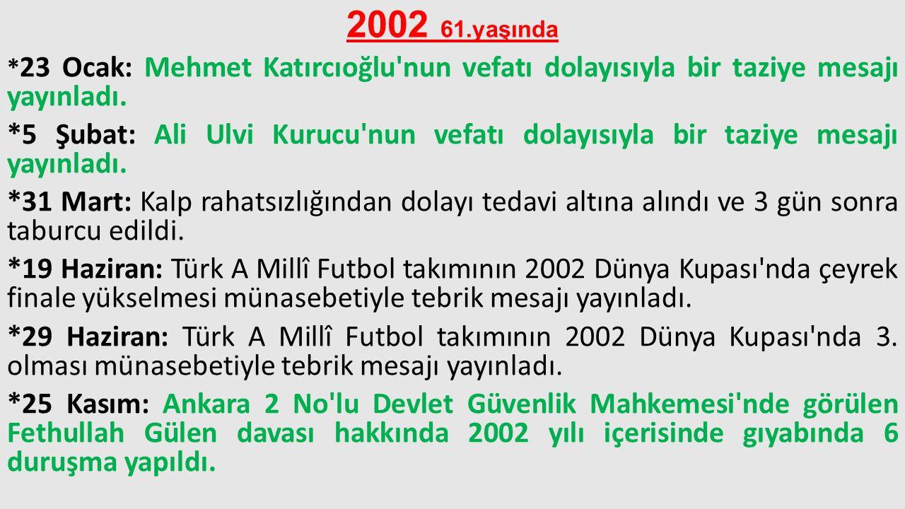 2002 61.yaşında * 23 Ocak: Mehmet Katırcıoğlu'nun vefatı dolayısıyla bir taziye mesajı yayınladı. *5 Şubat: Ali Ulvi Kurucu'nun vefatı dolayısıyla bir