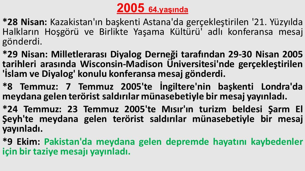 2005 64.yaşında *28 Nisan: Kazakistan'ın başkenti Astana'da gerçekleştirilen '21. Yüzyılda Halkların Hoşgörü ve Birlikte Yaşama Kültürü' adlı konferan