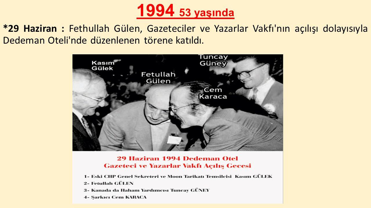 1994 53 yaşında *29 Haziran : Fethullah Gülen, Gazeteciler ve Yazarlar Vakfı'nın açılışı dolayısıyla Dedeman Oteli'nde düzenlenen törene katıldı.