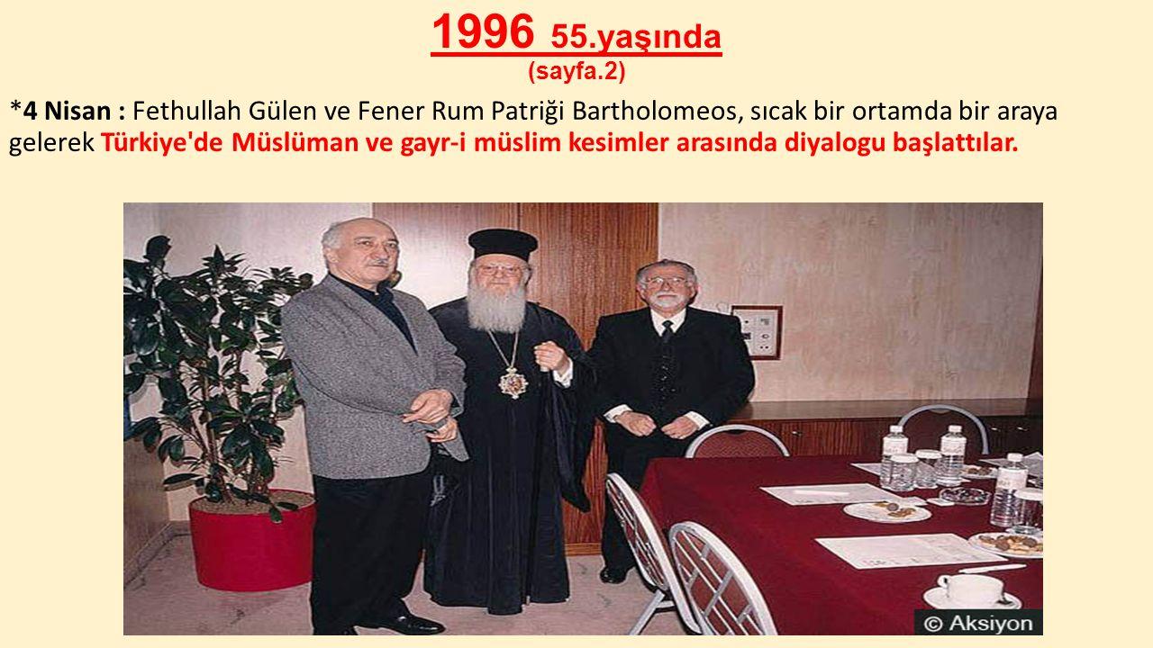 1996 55.yaşında (sayfa.2) *4 Nisan : Fethullah Gülen ve Fener Rum Patriği Bartholomeos, sıcak bir ortamda bir araya gelerek Türkiye'de Müslüman ve gay