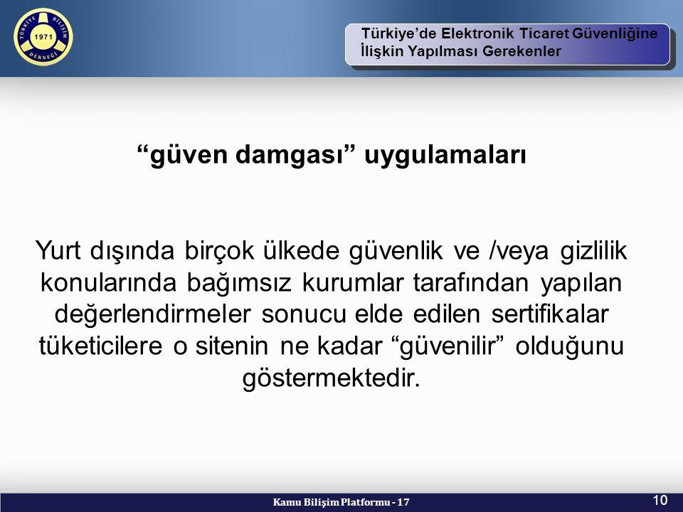 Kamu Bilişim Platformu - 17 10 TBD Vizyon ve Kuruluş Amacı Türkiye'de Elektronik Ticaret Güvenliğine İlişkin Yapılması Gerekenler güven damgası uygulamaları Yurt dışında birçok ülkede güvenlik ve /veya gizlilik konularında bağımsız kurumlar tarafından yapılan değerlendirmeler sonucu elde edilen sertifikalar tüketicilere o sitenin ne kadar güvenilir olduğunu göstermektedir.