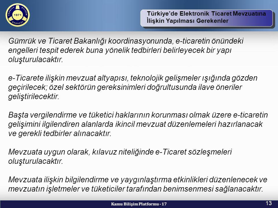 Kamu Bilişim Platformu - 17 13 TBD Vizyon ve Kuruluş Amacı Türkiye'de Elektronik Ticaret Mevzuatına İlişkin Yapılması Gerekenler Gümrük ve Ticaret Bakanlığı koordinasyonunda, e-ticaretin önündeki engelleri tespit ederek buna yönelik tedbirleri belirleyecek bir yapı oluşturulacaktır.
