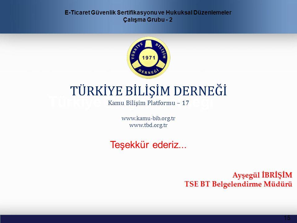 Türkiye Bilişim Derneği TÜRKİYE BİLİŞİM DERNEĞİ Kamu Bilişim Platformu – 17 www.kamu-bib.org.tr www.tbd.org.tr 15 Ayşegül İBRİŞİM TSE BT Belgelendirme Müdürü E-Ticaret Güvenlik Sertifikasyonu ve Hukuksal Düzenlemeler Çalışma Grubu - 2 Teşekkür ederiz...