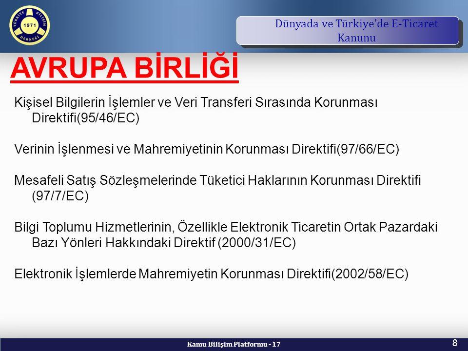 Kamu Bilişim Platformu - 17 8 TBD Vizyon ve Kuruluş Amacı Dünyada ve Türkiye'de E-Ticaret Kanunu AVRUPA BİRLİĞİ Kişisel Bilgilerin İşlemler ve Veri Transferi Sırasında Korunması Direktifi(95/46/EC) Verinin İşlenmesi ve Mahremiyetinin Korunması Direktifi(97/66/EC) Mesafeli Satış Sözleşmelerinde Tüketici Haklarının Korunması Direktifi (97/7/EC) Bilgi Toplumu Hizmetlerinin, Özellikle Elektronik Ticaretin Ortak Pazardaki Bazı Yönleri Hakkındaki Direktif (2000/31/EC) Elektronik İşlemlerde Mahremiyetin Korunması Direktifi(2002/58/EC)