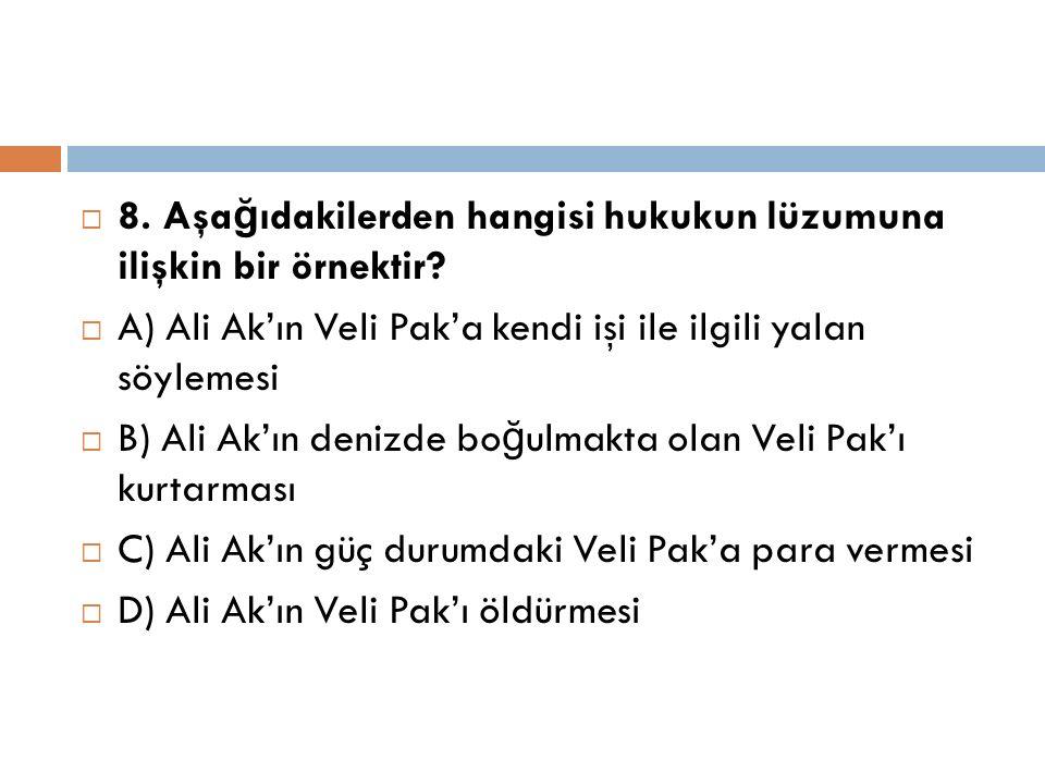  8. Aşa ğ ıdakilerden hangisi hukukun lüzumuna ilişkin bir örnektir?  A) Ali Ak'ın Veli Pak'a kendi işi ile ilgili yalan söylemesi  B) Ali Ak'ın de