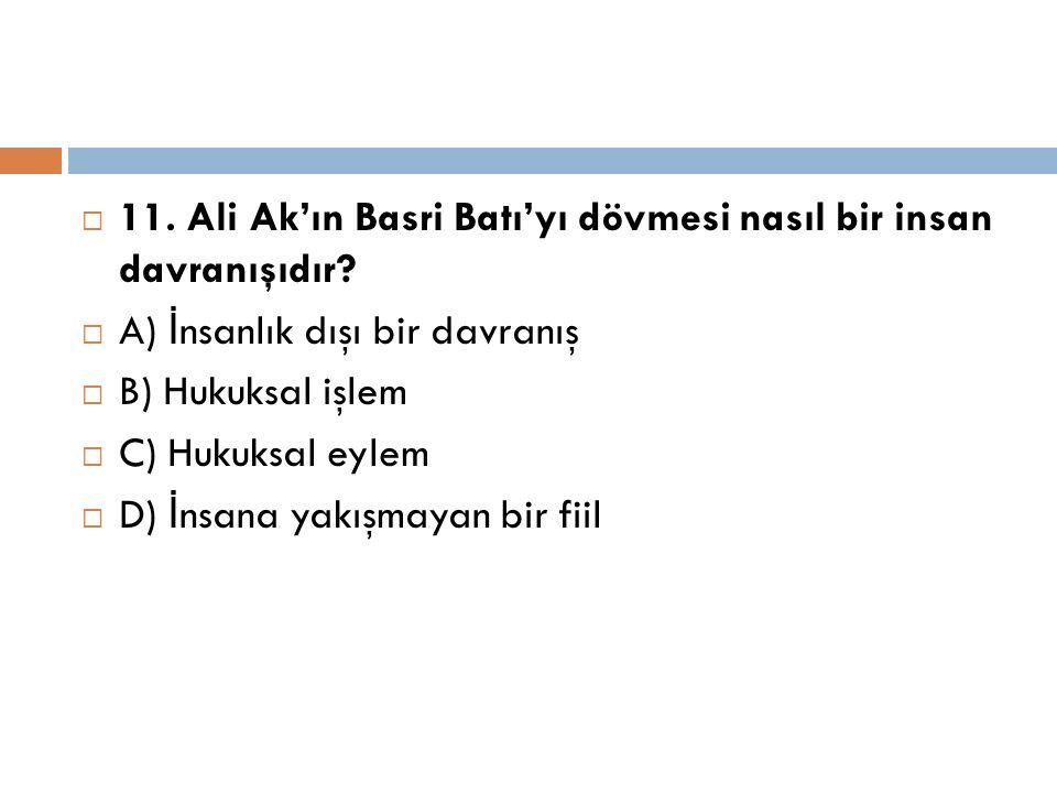  11. Ali Ak'ın Basri Batı'yı dövmesi nasıl bir insan davranışıdır?  A) İ nsanlık dışı bir davranış  B) Hukuksal işlem  C) Hukuksal eylem  D) İ ns