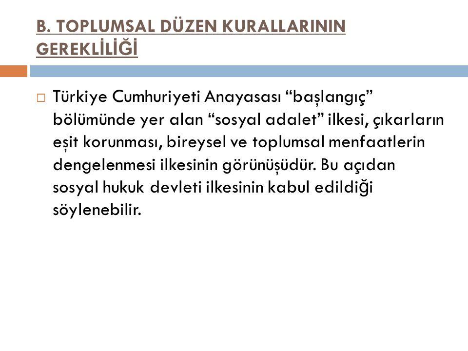 """B. TOPLUMSAL DÜZEN KURALLARININ GEREKL İ L İĞİ  Türkiye Cumhuriyeti Anayasası """"başlangıç"""" bölümünde yer alan """"sosyal adalet"""" ilkesi, çıkarların eşit"""