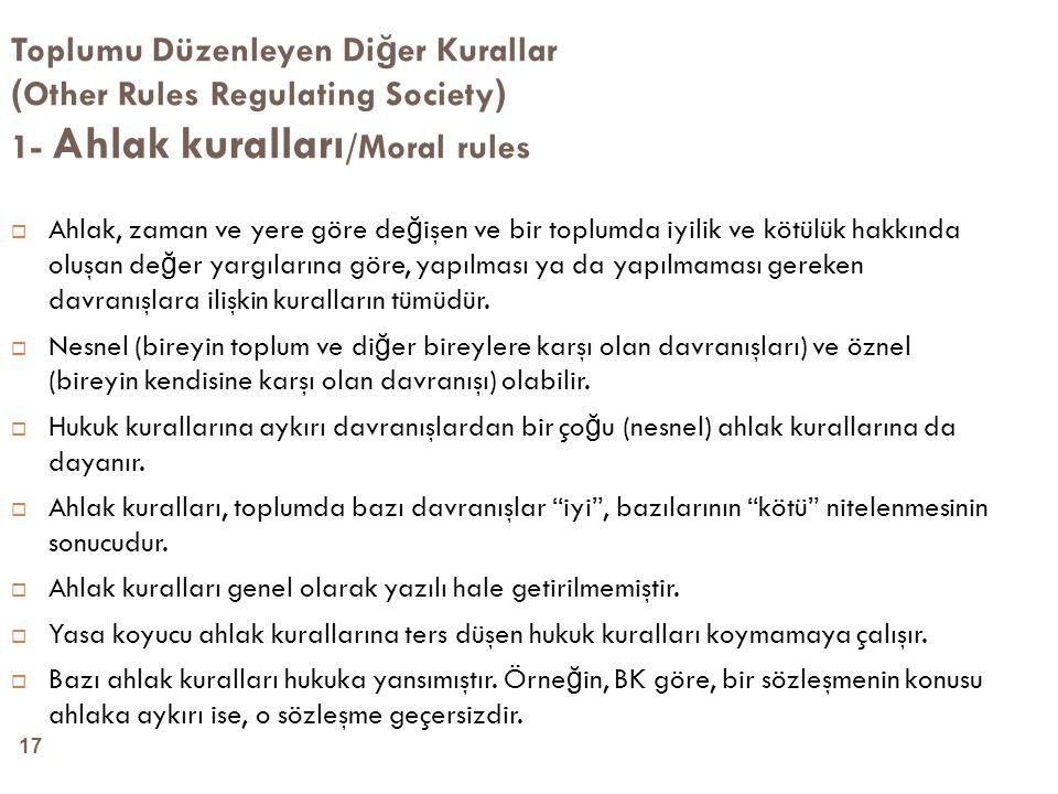17 Toplumu Düzenleyen Di ğ er Kurallar ( Other Rules Regulating Society ) 1- Ahlak kuralları /Moral rules  Ahlak, zaman ve yere göre de ğ işen ve bir