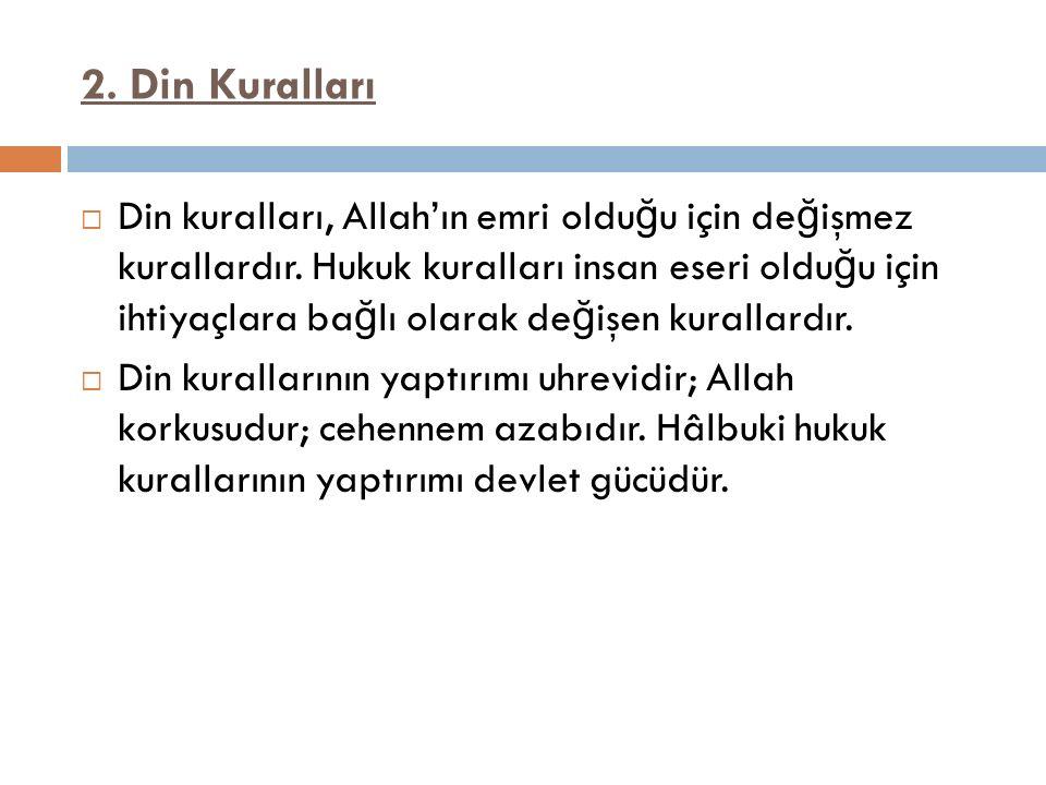 2. Din Kuralları  Din kuralları, Allah'ın emri oldu ğ u için de ğ işmez kurallardır. Hukuk kuralları insan eseri oldu ğ u için ihtiyaçlara ba ğ lı ol