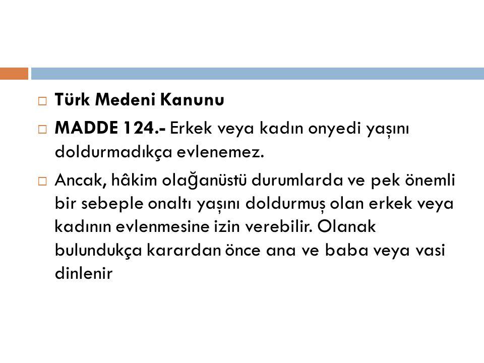  Türk Medeni Kanunu  MADDE 124.- Erkek veya kadın onyedi yaşını doldurmadıkça evlenemez.  Ancak, hâkim ola ğ anüstü durumlarda ve pek önemli bir se