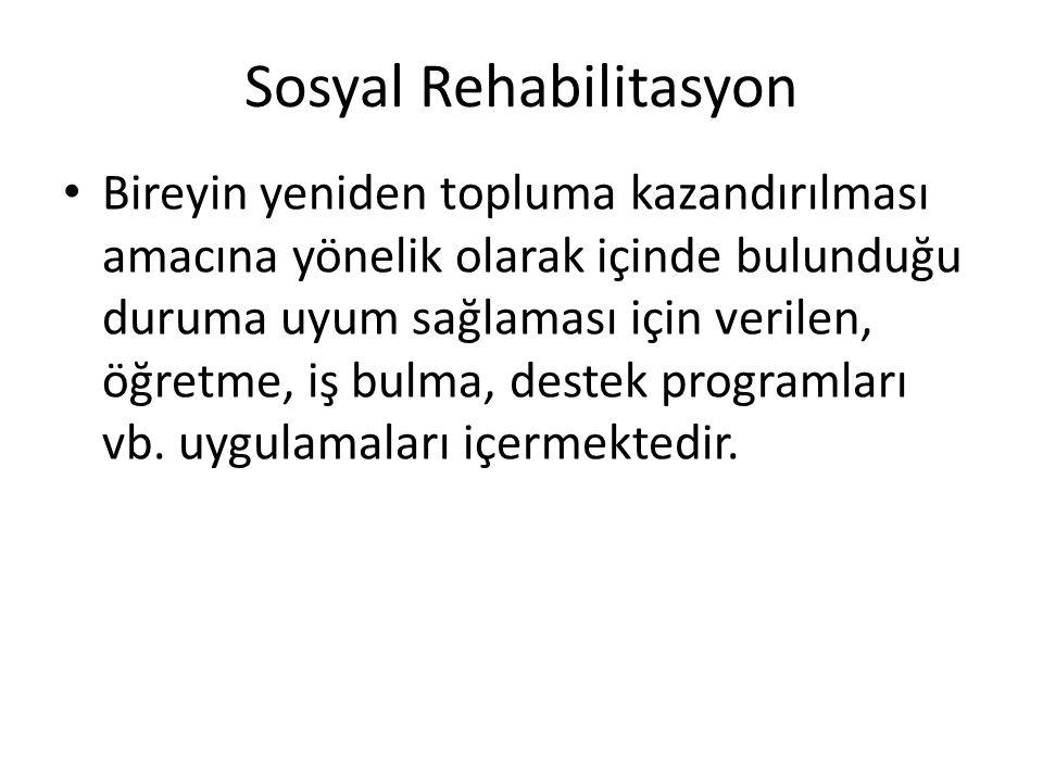 Sosyal Rehabilitasyon Bireyin yeniden topluma kazandırılması amacına yönelik olarak içinde bulunduğu duruma uyum sağlaması için verilen, öğretme, iş b