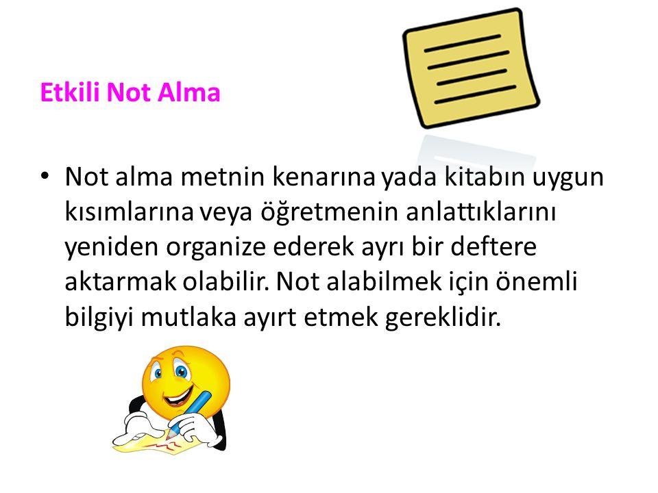 Etkili Not Alma Not alma metnin kenarına yada kitabın uygun kısımlarına veya öğretmenin anlattıklarını yeniden organize ederek ayrı bir deftere aktarmak olabilir.