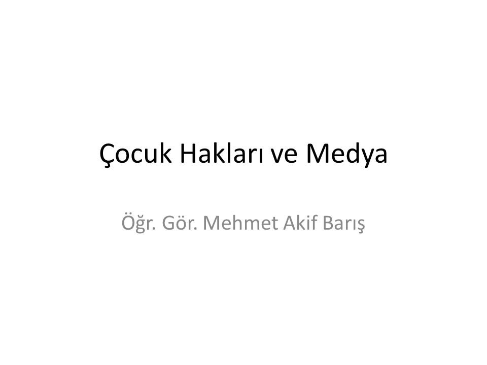 Çocuk Hakları ve Medya Öğr. Gör. Mehmet Akif Barış