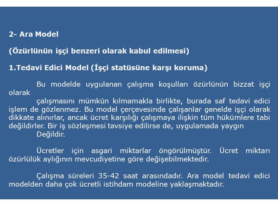 2- Ara Model (Özürlünün işçi benzeri olarak kabul edilmesi) 1.Tedavi Edici Model (İşçi statüsüne karşı koruma) Bu modelde uygulanan çalışma koşulları özürlünün bizzat işçi olarak çalışmasını mümkün kılmamakla birlikte, burada saf tedavi edici işlem de gözlenmez.