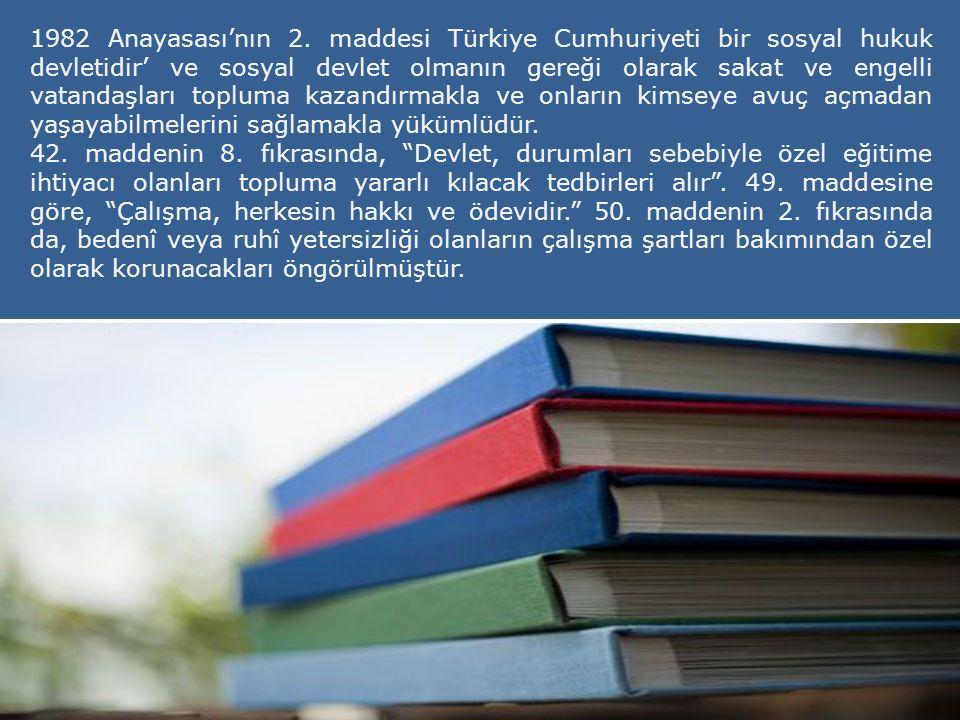 1982 Anayasası'nın 2. maddesi Türkiye Cumhuriyeti bir sosyal hukuk devletidir' ve sosyal devlet olmanın gereği olarak sakat ve engelli vatandaşları to