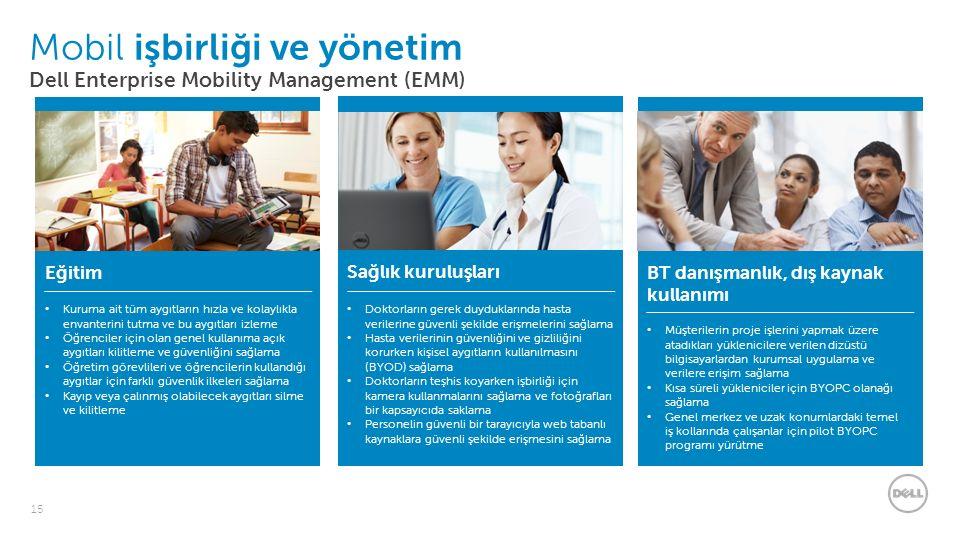 15 Mobil işbirliği ve yönetim Dell Enterprise Mobility Management (EMM) Müşterilerin proje işlerini yapmak üzere atadıkları yüklenicilere verilen dizüstü bilgisayarlardan kurumsal uygulama ve verilere erişim sağlama Kısa süreli yükleniciler için BYOPC olanağı sağlama Genel merkez ve uzak konumlardaki temel iş kollarında çalışanlar için pilot BYOPC programı yürütme BT danışmanlık, dış kaynak kullanımı Sağlık kuruluşları Doktorların gerek duyduklarında hasta verilerine güvenli şekilde erişmelerini sağlama Hasta verilerinin güvenliğini ve gizliliğini korurken kişisel aygıtların kullanılmasını (BYOD) sağlama Doktorların teşhis koyarken işbirliği için kamera kullanmalarını sağlama ve fotoğrafları bir kapsayıcıda saklama Personelin güvenli bir tarayıcıyla web tabanlı kaynaklara güvenli şekilde erişmesini sağlama Kuruma ait tüm aygıtların hızla ve kolaylıkla envanterini tutma ve bu aygıtları izleme Öğrenciler için olan genel kullanıma açık aygıtları kilitleme ve güvenliğini sağlama Öğretim görevlileri ve öğrencilerin kullandığı aygıtlar için farklı güvenlik ilkeleri sağlama Kayıp veya çalınmış olabilecek aygıtları silme ve kilitleme Eğitim