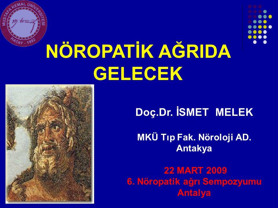 Doç.Dr. İSMET MELEK MKÜ Tıp Fak. Nöroloji AD. Antakya 22 MART 2009 6. Nöropatik ağrı Sempozyumu Antalya NÖROPATİK AĞRIDA GELECEK
