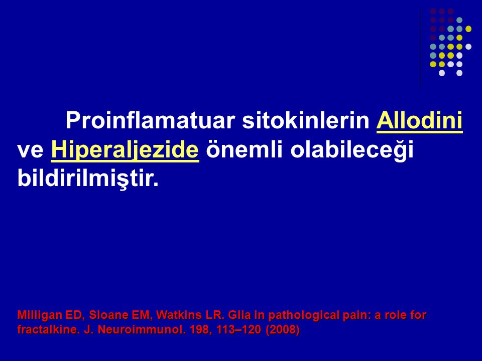 Proinflamatuar sitokinlerin Allodini ve Hiperaljezide önemli olabileceği bildirilmiştir. Milligan ED, Sloane EM, Watkins LR. Glia in pathological pain
