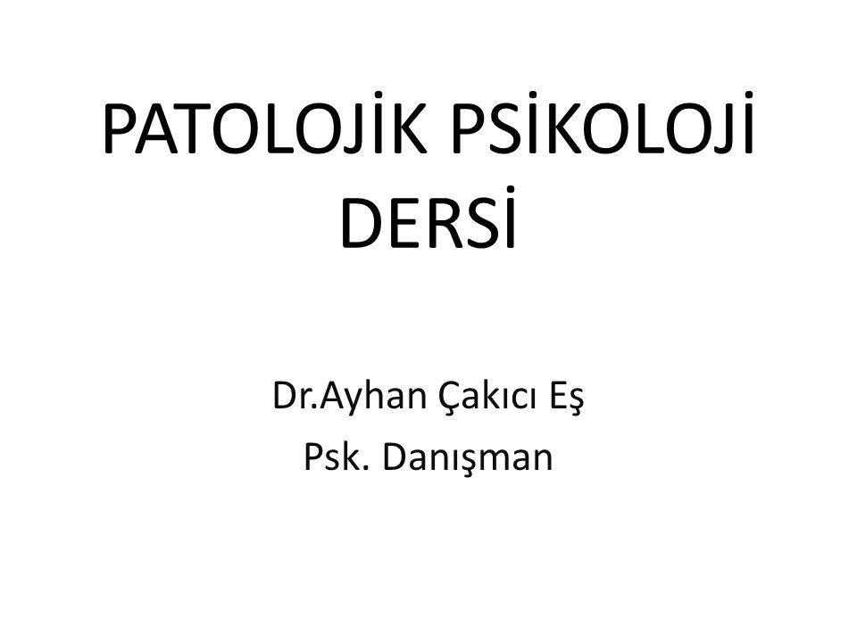 PATOLOJİK PSİKOLOJİ DERSİ Dr.Ayhan Çakıcı Eş Psk. Danışman