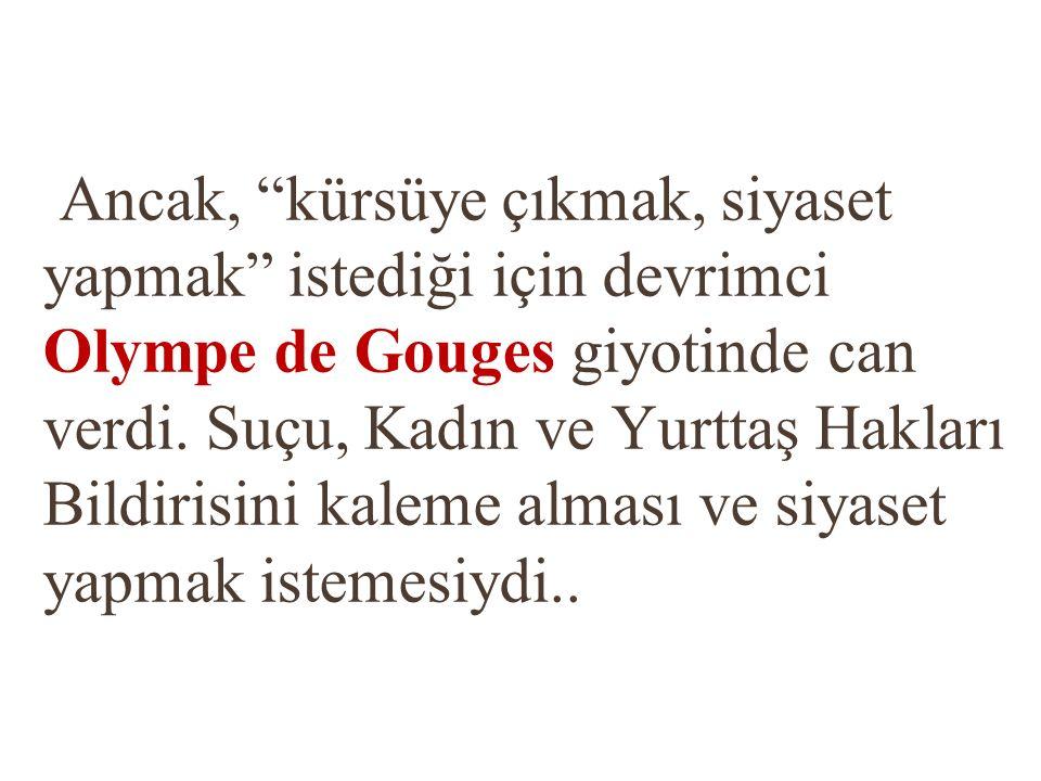 """Ancak, """"kürsüye çıkmak, siyaset yapmak"""" istediği için devrimci Olympe de Gouges giyotinde can verdi. Suçu, Kadın ve Yurttaş Hakları Bildirisini kaleme"""