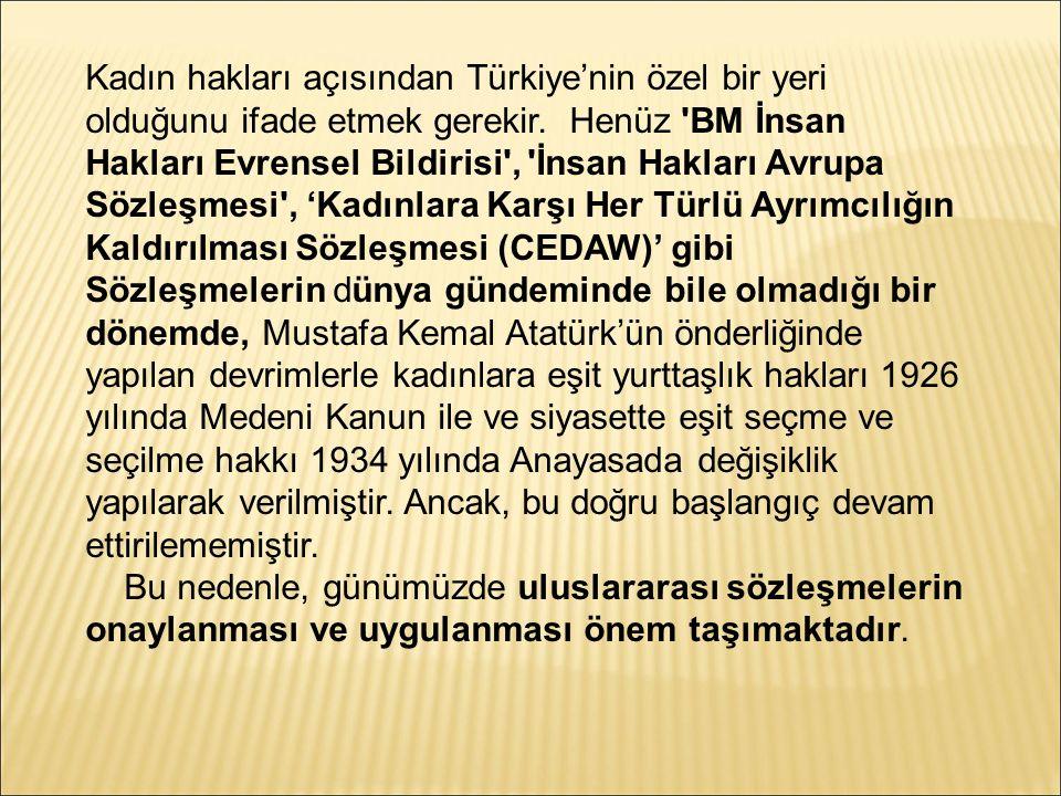 Kadın hakları açısından Türkiye'nin özel bir yeri olduğunu ifade etmek gerekir. Henüz 'BM İnsan Hakları Evrensel Bildirisi', 'İnsan Hakları Avrupa Söz