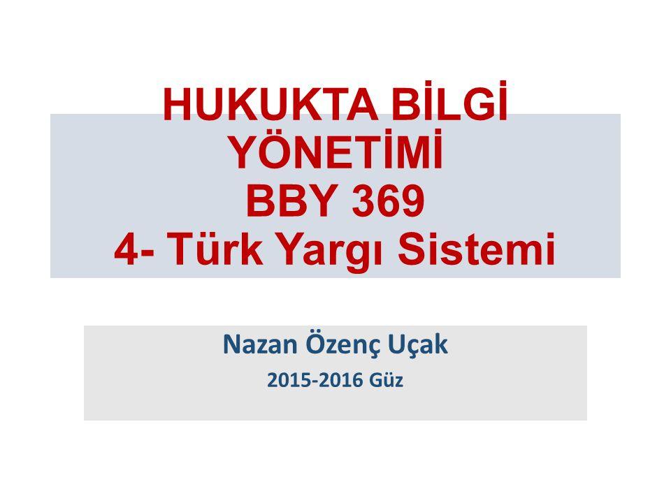 HUKUKTA BİLGİ YÖNETİMİ BBY 369 4- Türk Yargı Sistemi Nazan Özenç Uçak 2015-2016 Güz