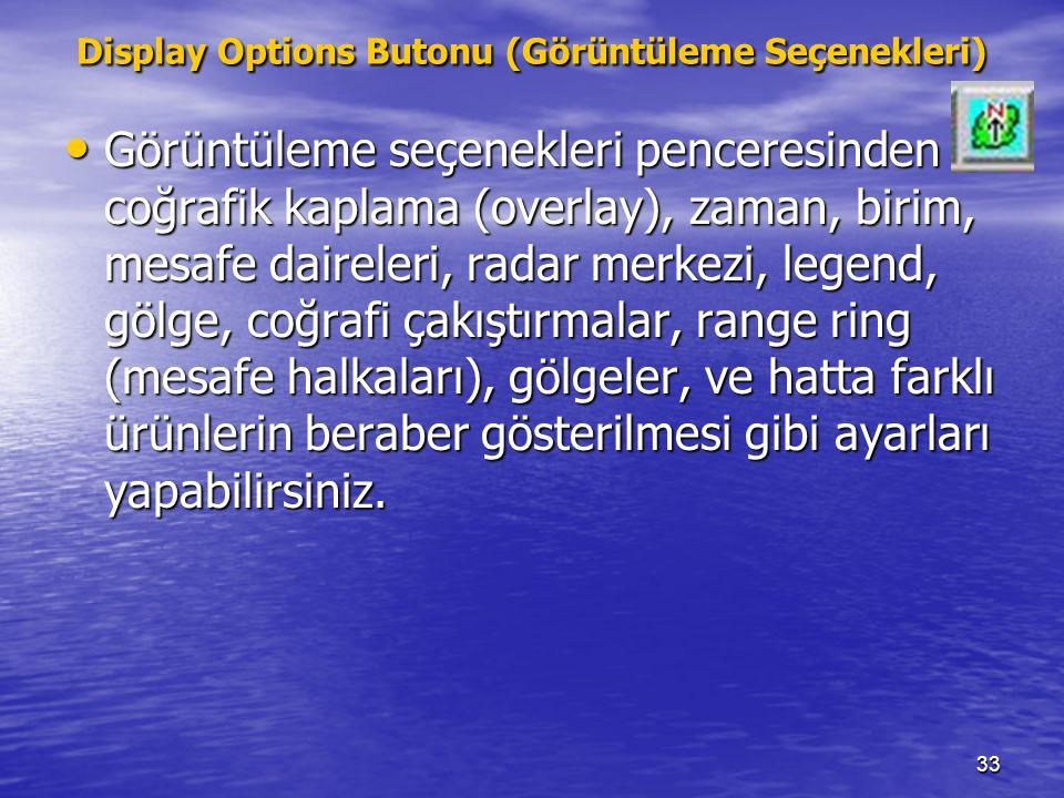 33 Display Options Butonu (Görüntüleme Seçenekleri) Görüntüleme seçenekleri penceresinden coğrafik kaplama (overlay), zaman, birim, mesafe daireleri,