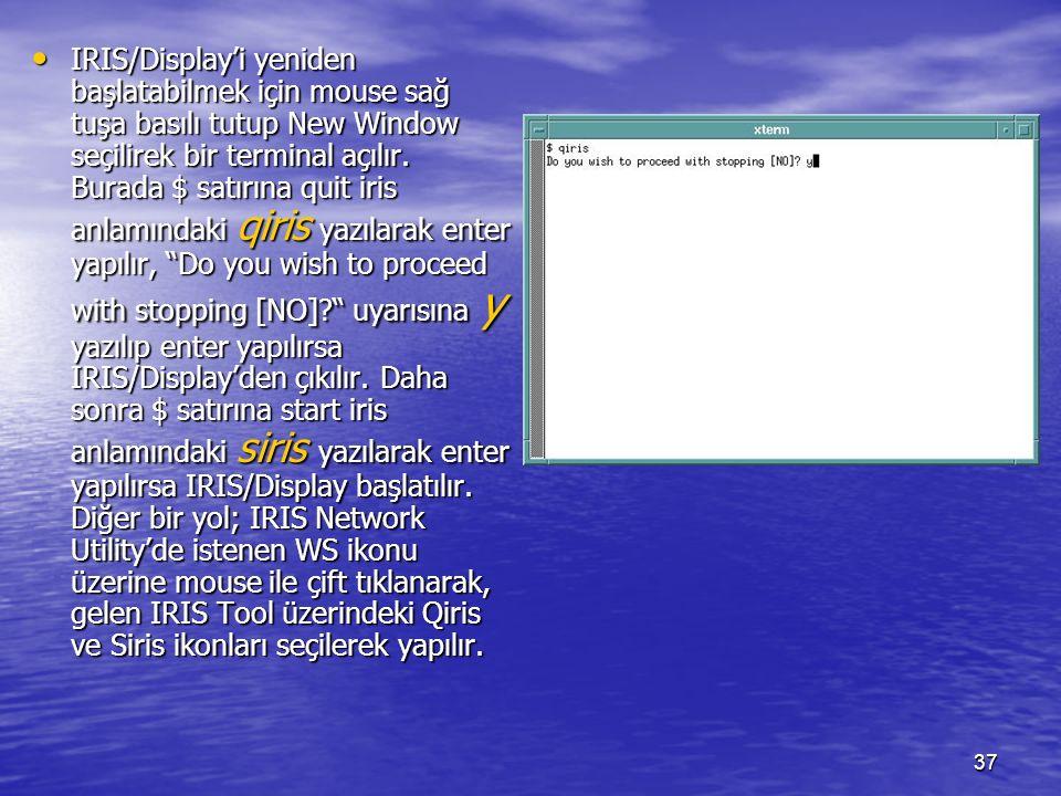 37 IRIS/Display'i yeniden başlatabilmek için mouse sağ tuşa basılı tutup New Window seçilirek bir terminal açılır. Burada $ satırına quit iris anlamın