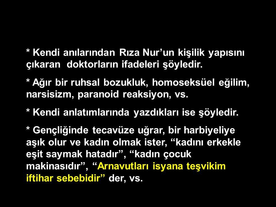* Kendi anılarından Rıza Nur'un kişilik yapısını çıkaran doktorların ifadeleri şöyledir. * Ağır bir ruhsal bozukluk, homoseksüel eğilim, narsisizm, pa