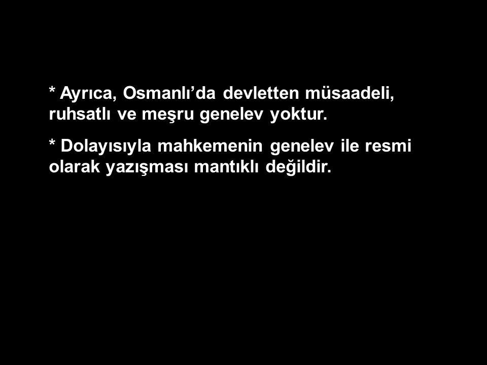 * Ayrıca, Osmanlı'da devletten müsaadeli, ruhsatlı ve meşru genelev yoktur. * Dolayısıyla mahkemenin genelev ile resmi olarak yazışması mantıklı değil