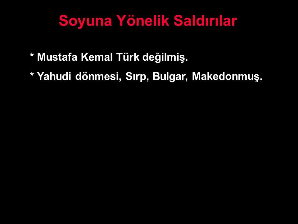 Soyuna Yönelik Saldırılar * Mustafa Kemal Türk değilmiş. * Yahudi dönmesi, Sırp, Bulgar, Makedonmuş.