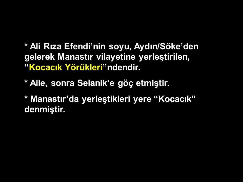 """* Ali Rıza Efendi'nin soyu, Aydın/Söke'den gelerek Manastır vilayetine yerleştirilen, """"Kocacık Yörükleri""""ndendir. * Aile, sonra Selanik'e göç etmiştir"""