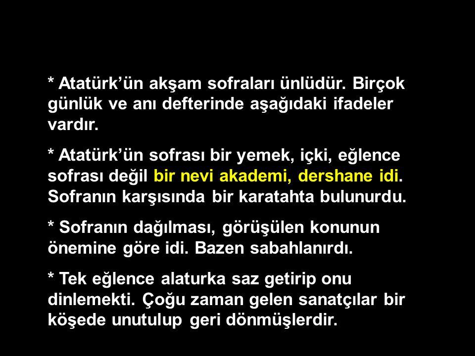 * Atatürk'ün akşam sofraları ünlüdür. Birçok günlük ve anı defterinde aşağıdaki ifadeler vardır. * Atatürk'ün sofrası bir yemek, içki, eğlence sofrası