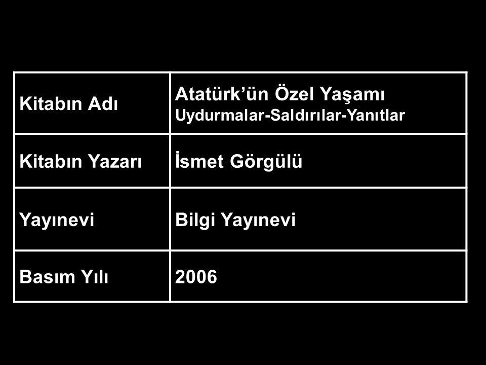 Kitabın Adı Atatürk'ün Özel Yaşamı Uydurmalar-Saldırılar-Yanıtlar Kitabın Yazarıİsmet Görgülü YayıneviBilgi Yayınevi Basım Yılı2006